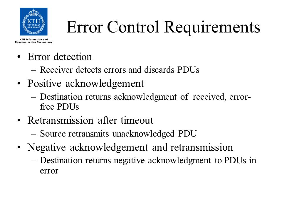 Error Control Requirements Error detection –Receiver detects errors and discards PDUs Positive acknowledgement –Destination returns acknowledgment of received, error- free PDUs Retransmission after timeout –Source retransmits unacknowledged PDU Negative acknowledgement and retransmission –Destination returns negative acknowledgment to PDUs in error