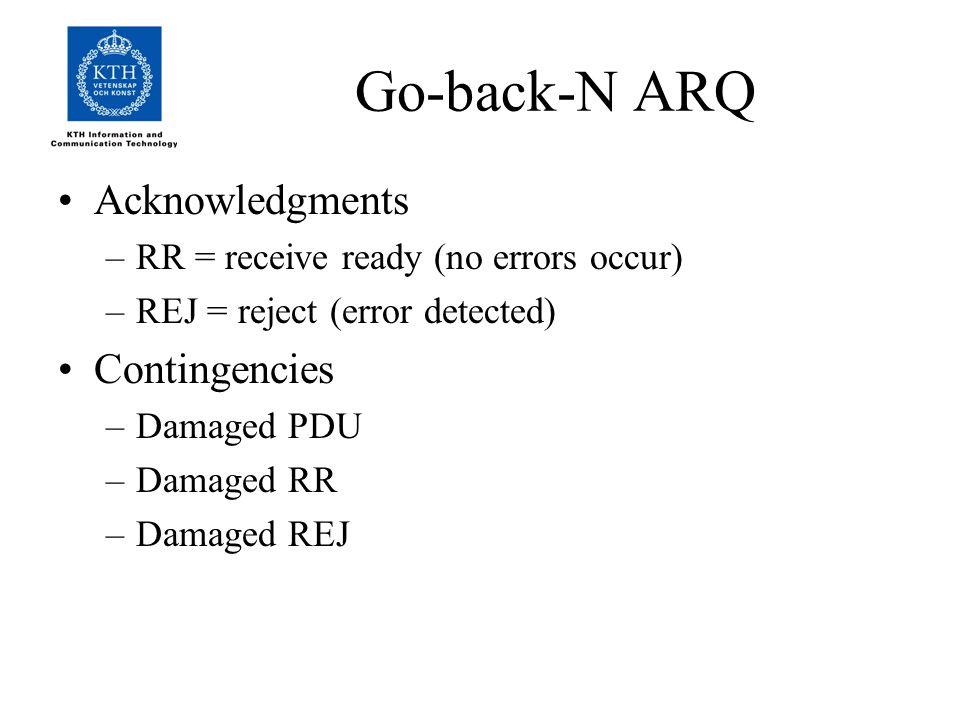 Go-back-N ARQ Acknowledgments –RR = receive ready (no errors occur) –REJ = reject (error detected) Contingencies –Damaged PDU –Damaged RR –Damaged REJ