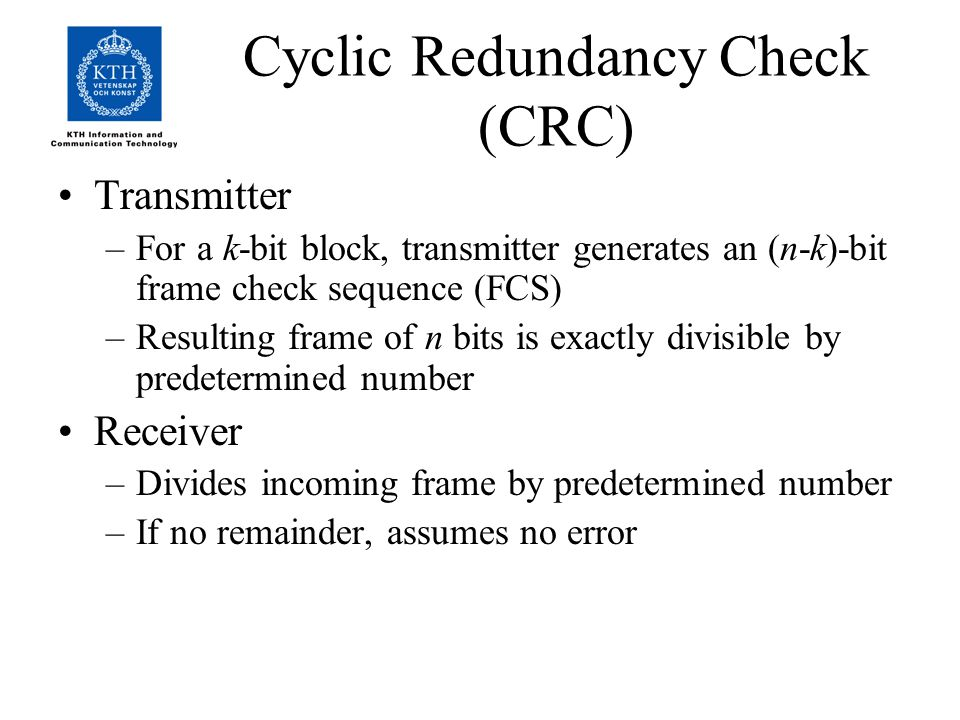 Cyclic Redundancy Check (CRC) Transmitter –For a k-bit block, transmitter generates an (n-k)-bit frame check sequence (FCS) –Resulting frame of n bits is exactly divisible by predetermined number Receiver –Divides incoming frame by predetermined number –If no remainder, assumes no error