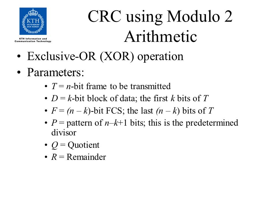 CRC using Modulo 2 Arithmetic Exclusive-OR (XOR) operation Parameters: T = n-bit frame to be transmitted D = k-bit block of data; the first k bits of T F = (n – k)-bit FCS; the last (n – k) bits of T P = pattern of n–k+1 bits; this is the predetermined divisor Q = Quotient R = Remainder