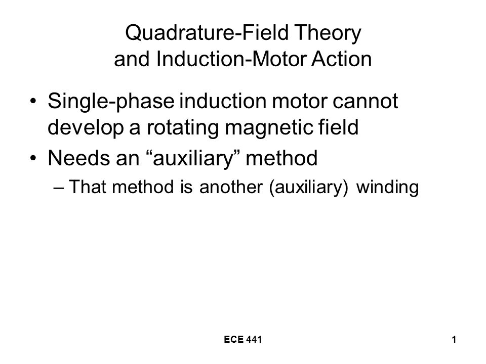 ECE 4411 Quadrature-Field Theory and Induction-Motor Action Single-phase induction motor cannot develop a rotating magnetic field Needs an auxiliary method –That method is another (auxiliary) winding