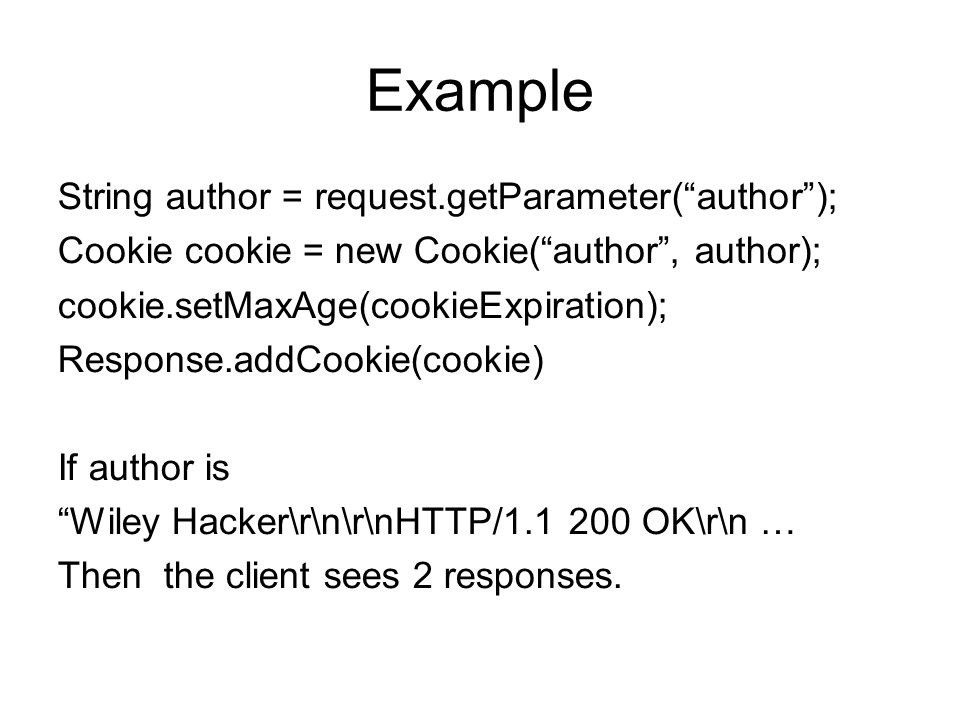 Example String author = request.getParameter( author ); Cookie cookie = new Cookie( author , author); cookie.setMaxAge(cookieExpiration); Response.addCookie(cookie)‏ If author is Wiley Hacker\r\n\r\nHTTP/ OK\r\n … Then the client sees 2 responses.
