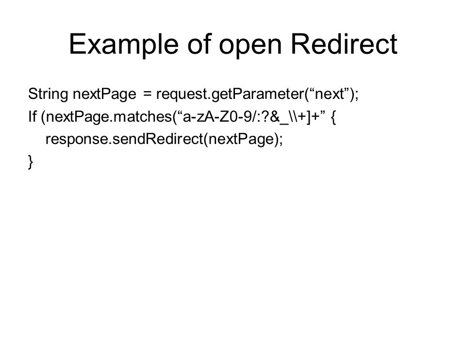 Example of open Redirect String nextPage = request.getParameter( next ); If (nextPage.matches( a-zA-Z0-9/: &_\\+]+ { response.sendRedirect(nextPage); }