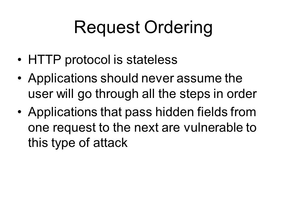 Request Ordering HTTP protocol is stateless Applications should never assume the user will go through all the steps in order Applications that pass hidden fields from one request to the next are vulnerable to this type of attack