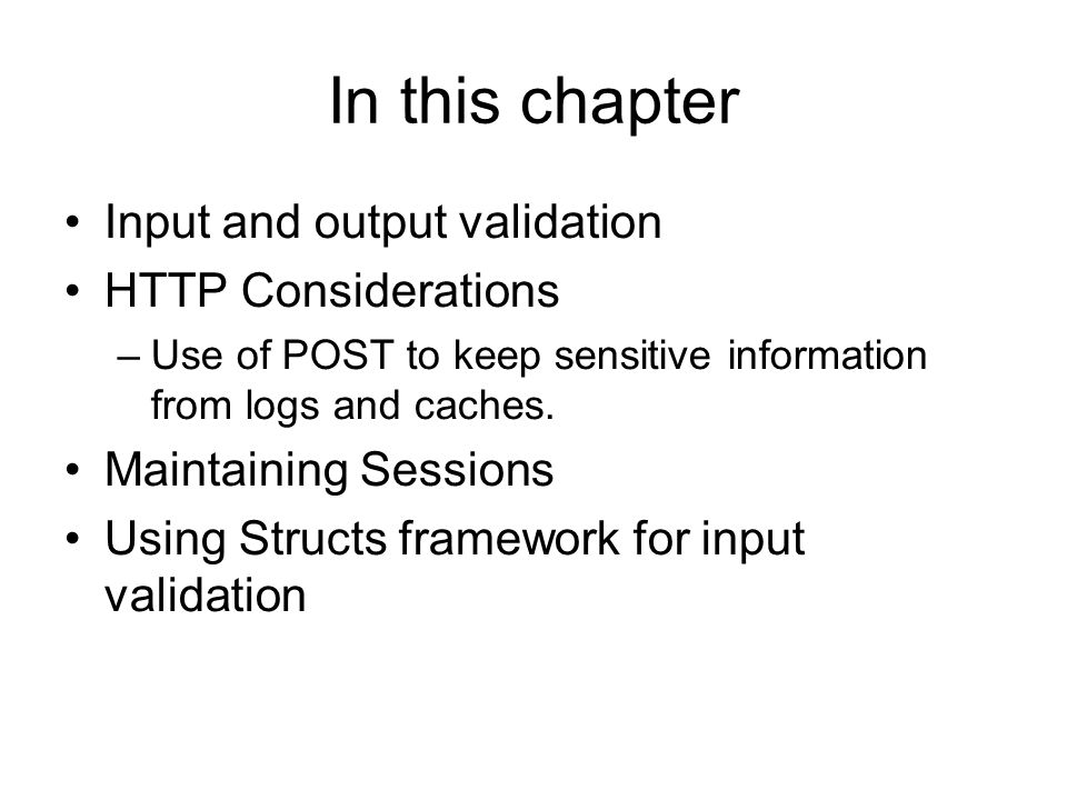 In this chapter Input and output validation HTTP Considerations –Use of POST to keep sensitive information from logs and caches.