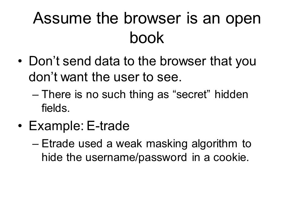 Assume the browser is an open book Don't send data to the browser that you don't want the user to see.