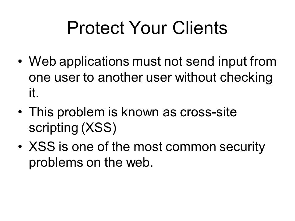 Protect Your Clients Web applications must not send input from one user to another user without checking it.