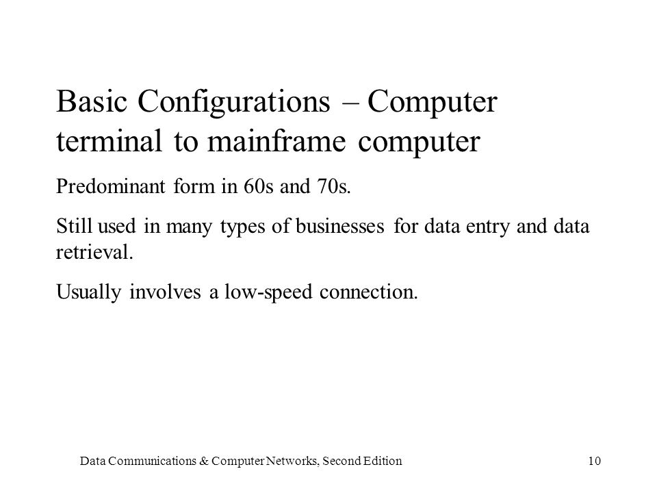 Data Communications & Computer Networks, Second Edition10 Basic Configurations – Computer terminal to mainframe computer Predominant form in 60s and 70s.