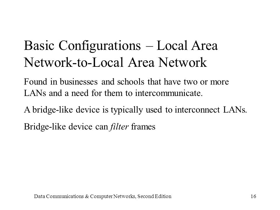 Data Communications & Computer Networks, Second Edition16 Basic Configurations – Local Area Network-to-Local Area Network Found in businesses and schools that have two or more LANs and a need for them to intercommunicate.