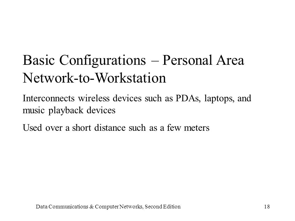 Data Communications & Computer Networks, Second Edition18 Basic Configurations – Personal Area Network-to-Workstation Interconnects wireless devices such as PDAs, laptops, and music playback devices Used over a short distance such as a few meters