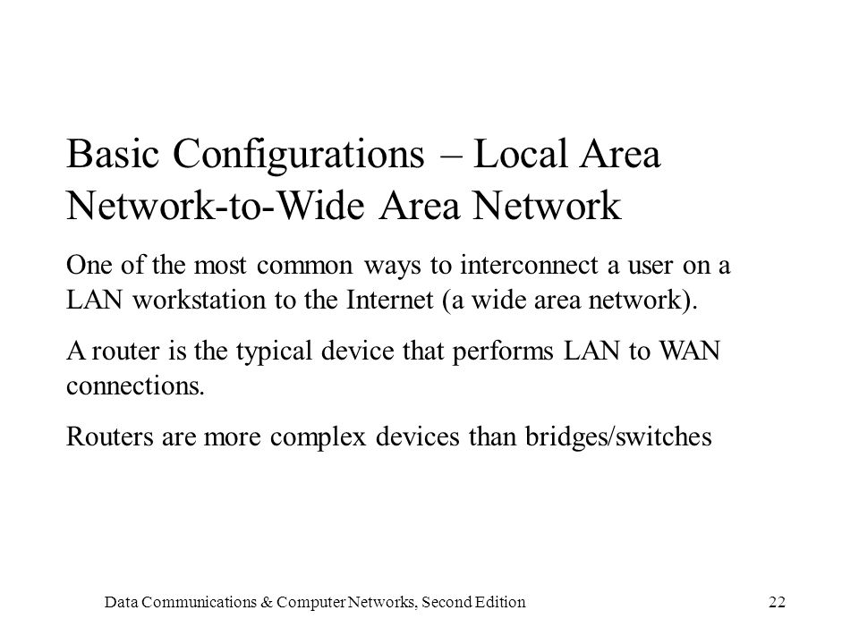 Data Communications & Computer Networks, Second Edition22 Basic Configurations – Local Area Network-to-Wide Area Network One of the most common ways to interconnect a user on a LAN workstation to the Internet (a wide area network).