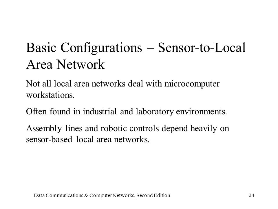 Data Communications & Computer Networks, Second Edition24 Basic Configurations – Sensor-to-Local Area Network Not all local area networks deal with microcomputer workstations.