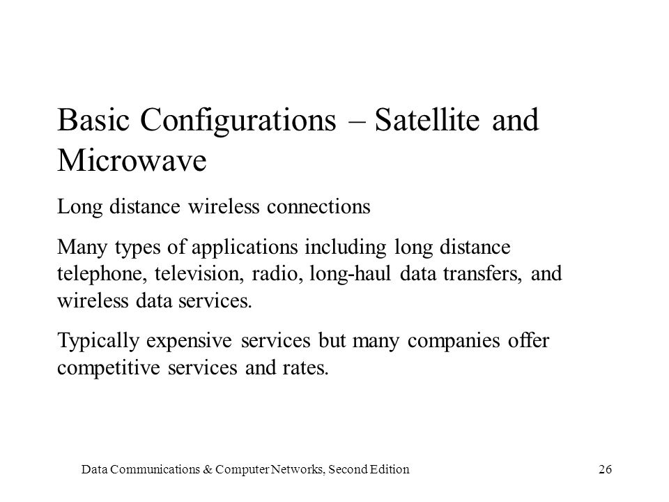 Data Communications & Computer Networks, Second Edition26 Basic Configurations – Satellite and Microwave Long distance wireless connections Many types of applications including long distance telephone, television, radio, long-haul data transfers, and wireless data services.