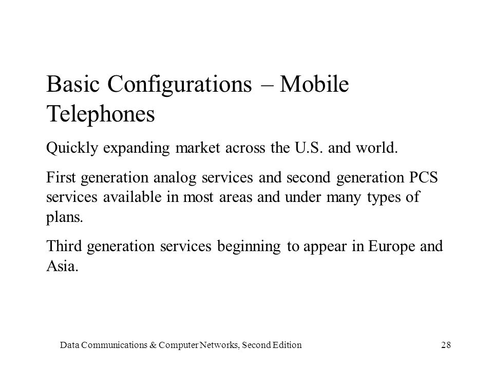 Data Communications & Computer Networks, Second Edition28 Basic Configurations – Mobile Telephones Quickly expanding market across the U.S.