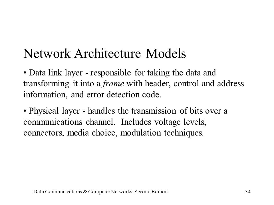 Data Communications & Computer Networks, Second Edition34 Network Architecture Models Data link layer - responsible for taking the data and transforming it into a frame with header, control and address information, and error detection code.
