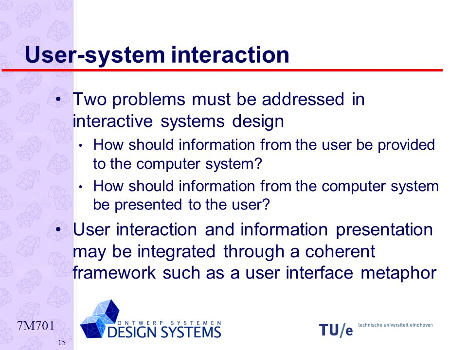 7M User-system interaction Two problems must be addressed in interactive systems design How should information from the user be provided to the computer system.