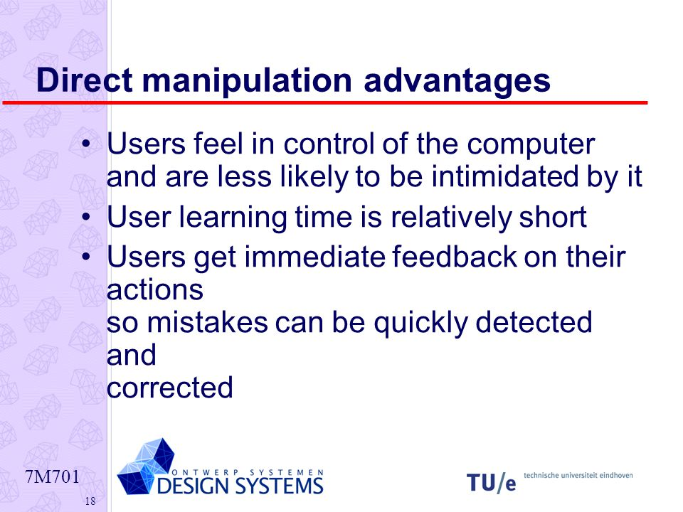 7M Direct manipulation advantages Users feel in control of the computer and are less likely to be intimidated by it User learning time is relatively short Users get immediate feedback on their actions so mistakes can be quickly detected and corrected