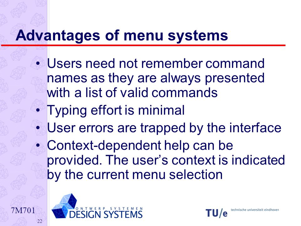7M Advantages of menu systems Users need not remember command names as they are always presented with a list of valid commands Typing effort is minimal User errors are trapped by the interface Context-dependent help can be provided.