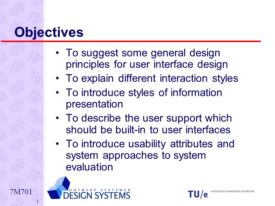7M701 3 Objectives To suggest some general design principles for user interface design To explain different interaction styles To introduce styles of information presentation To describe the user support which should be built-in to user interfaces To introduce usability attributes and system approaches to system evaluation