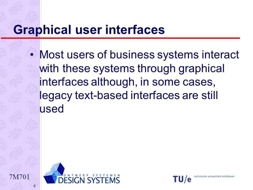 7M701 6 Graphical user interfaces Most users of business systems interact with these systems through graphical interfaces although, in some cases, legacy text-based interfaces are still used