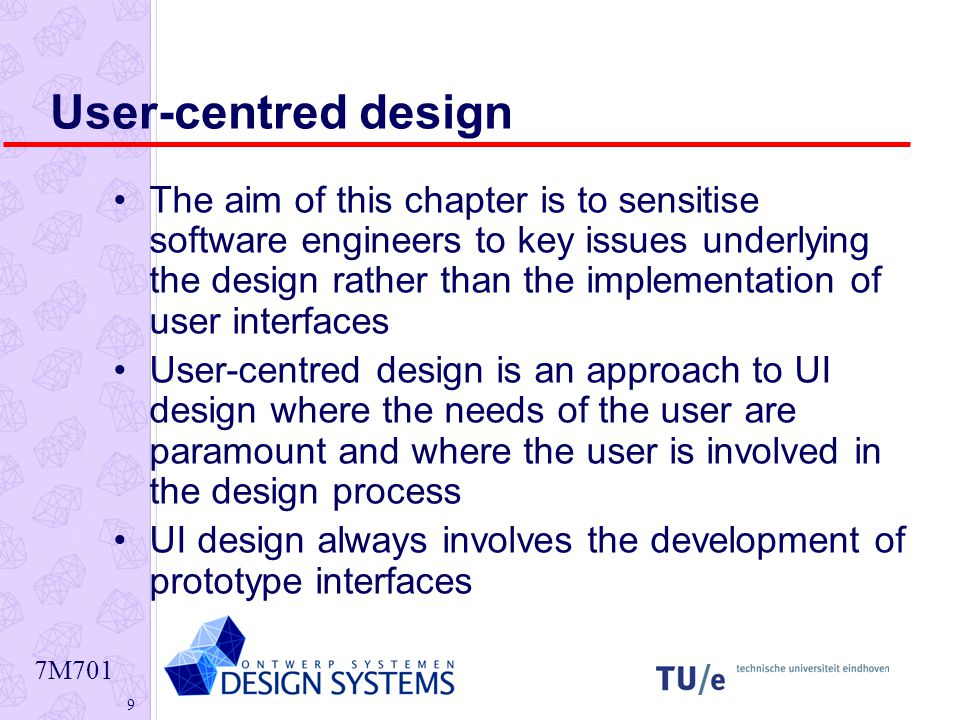 7M701 9 User-centred design The aim of this chapter is to sensitise software engineers to key issues underlying the design rather than the implementation of user interfaces User-centred design is an approach to UI design where the needs of the user are paramount and where the user is involved in the design process UI design always involves the development of prototype interfaces