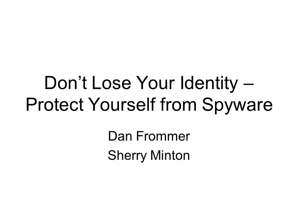 Don't Lose Your Identity – Protect Yourself from Spyware Dan Frommer Sherry Minton