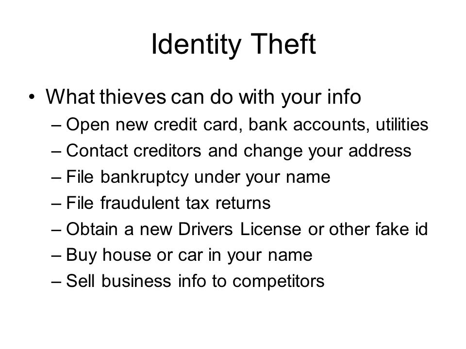 Identity Theft What thieves can do with your info –Open new credit card, bank accounts, utilities –Contact creditors and change your address –File bankruptcy under your name –File fraudulent tax returns –Obtain a new Drivers License or other fake id –Buy house or car in your name –Sell business info to competitors
