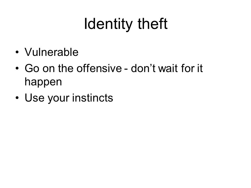 Identity theft Vulnerable Go on the offensive - don't wait for it happen Use your instincts