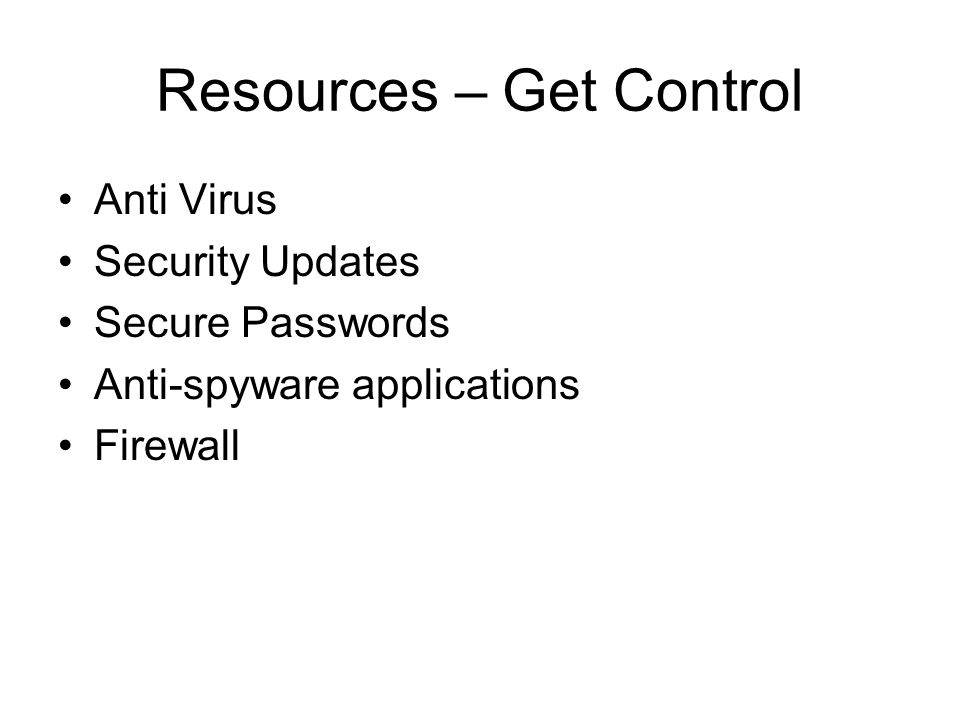 Resources – Get Control Anti Virus Security Updates Secure Passwords Anti-spyware applications Firewall