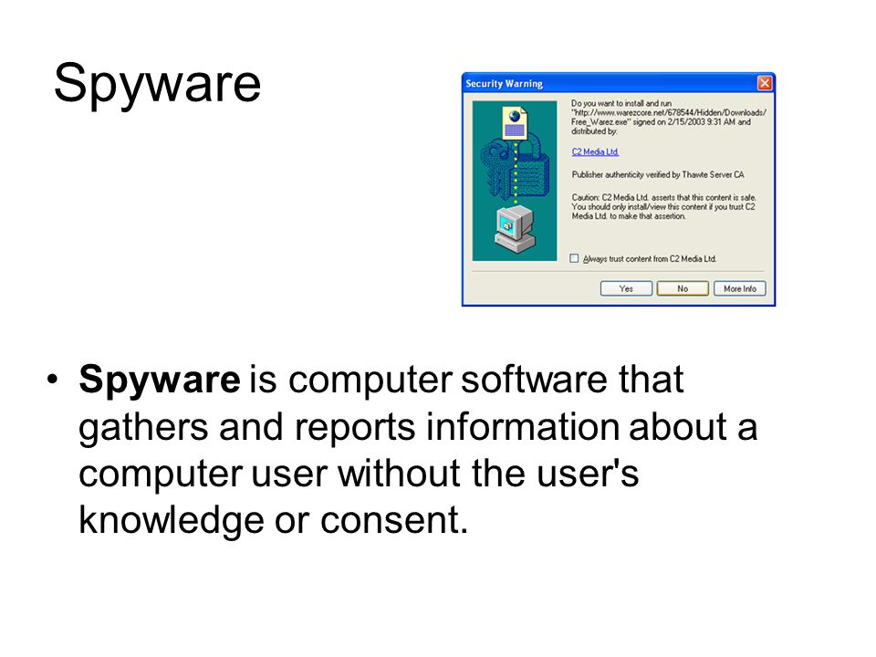 Spyware Spyware is computer software that gathers and reports information about a computer user without the user s knowledge or consent.