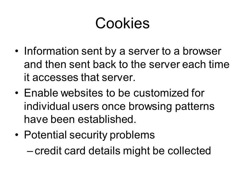 Cookies Information sent by a server to a browser and then sent back to the server each time it accesses that server.