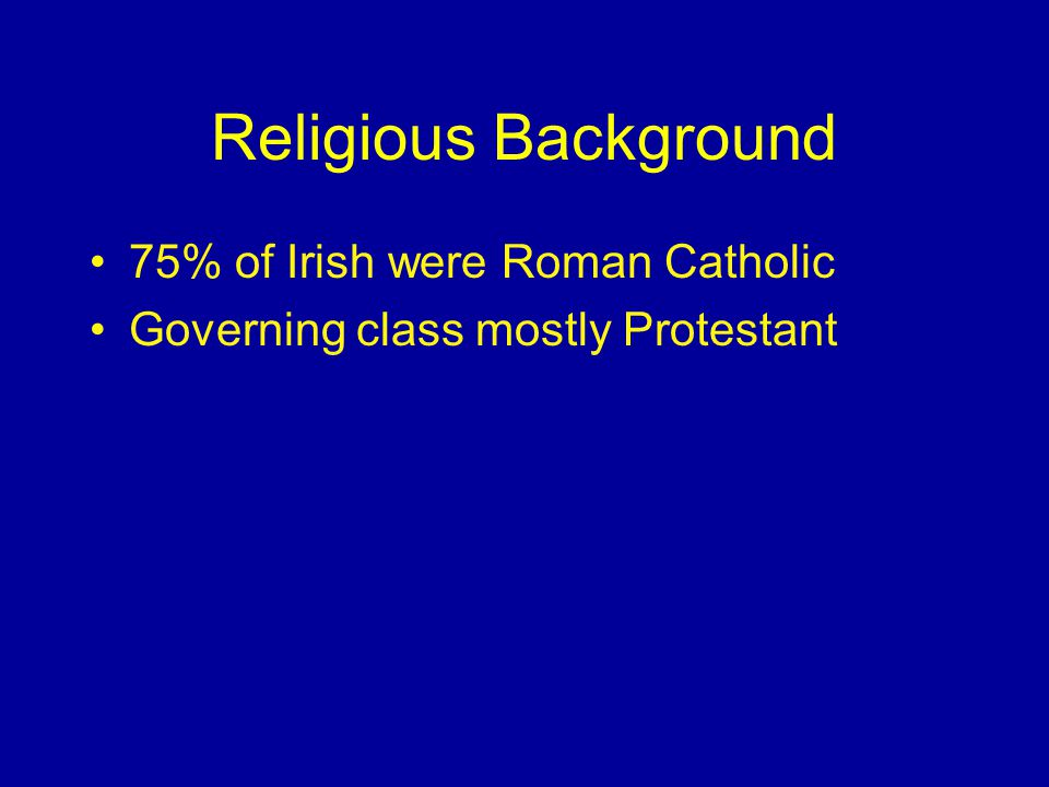 Religious Background 75% of Irish were Roman Catholic Governing class mostly Protestant