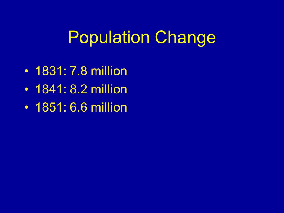 Population Change 1831: 7.8 million 1841: 8.2 million 1851: 6.6 million