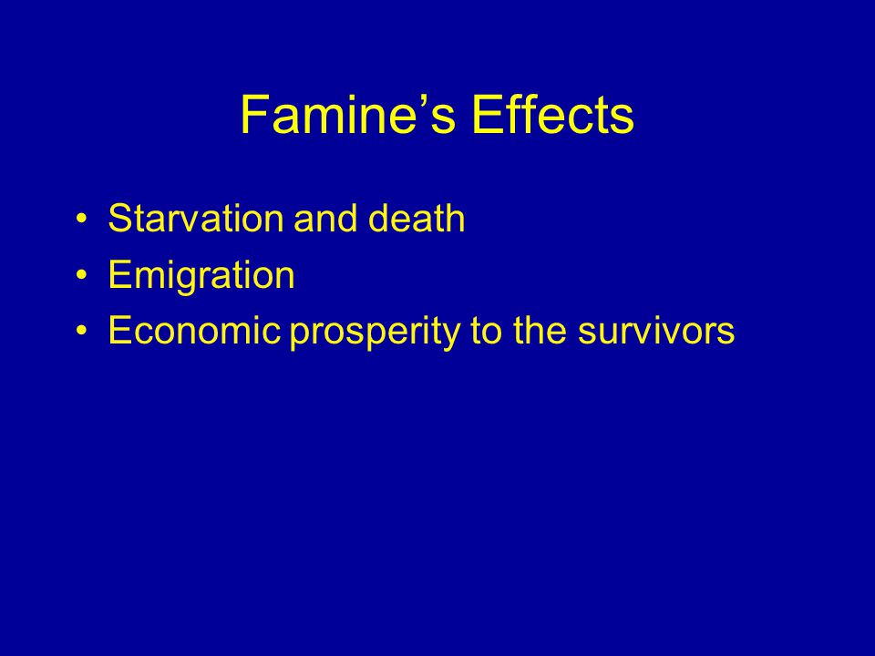 Famine's Effects Starvation and death Emigration Economic prosperity to the survivors