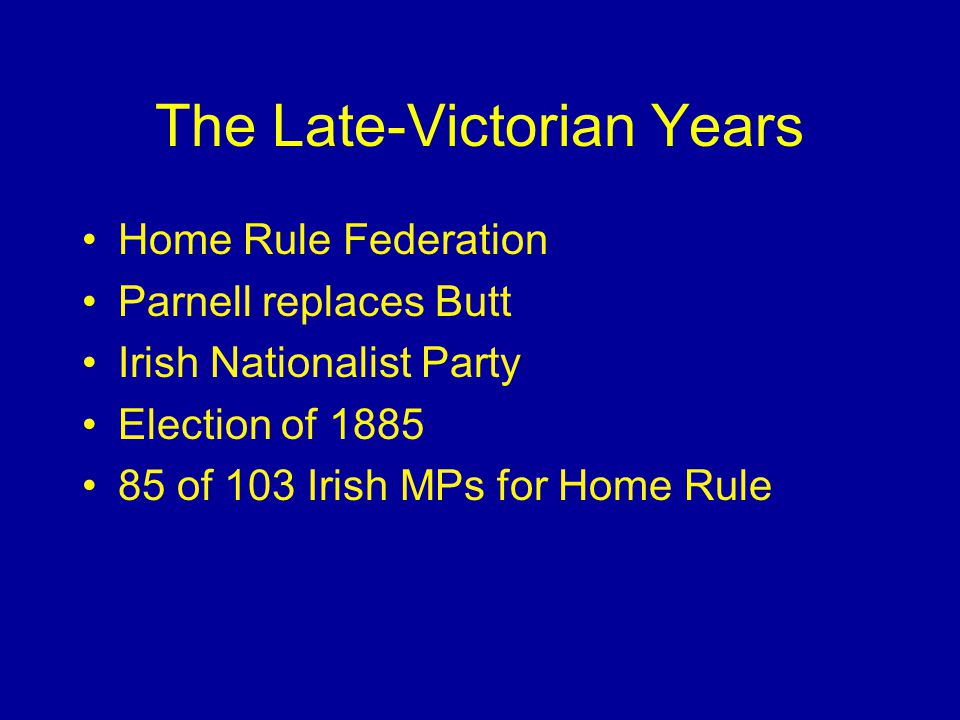 The Late-Victorian Years Home Rule Federation Parnell replaces Butt Irish Nationalist Party Election of of 103 Irish MPs for Home Rule