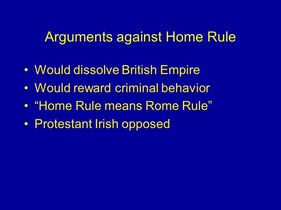 Arguments against Home Rule Would dissolve British Empire Would reward criminal behavior Home Rule means Rome Rule Protestant Irish opposed