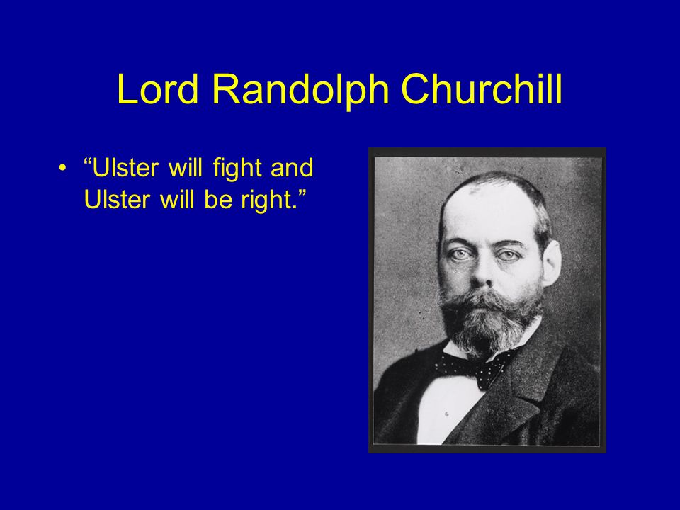 Lord Randolph Churchill Ulster will fight and Ulster will be right.