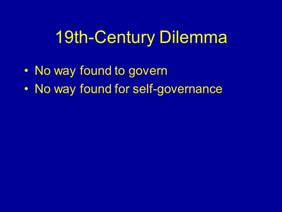 19th-Century Dilemma No way found to govern No way found for self-governance
