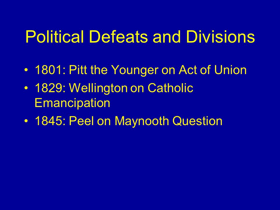 Political Defeats and Divisions 1801: Pitt the Younger on Act of Union 1829: Wellington on Catholic Emancipation 1845: Peel on Maynooth Question