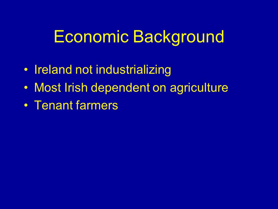 Economic Background Ireland not industrializing Most Irish dependent on agriculture Tenant farmers