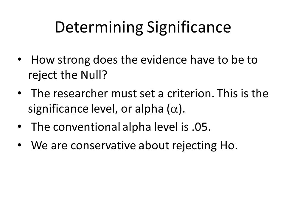 Determining Significance The Null Hypothesis (H o ) states that there is no difference, effect, or correlation in the population H o is assumed to be true unless there is enough evidence to reject it.