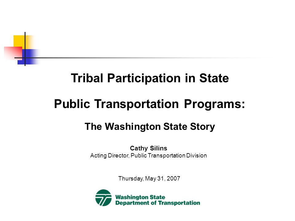 Tribal Participation in State Public Transportation Programs: The Washington State Story Thursday, May 31, 2007 Cathy Silins Acting Director, Public Transportation Division
