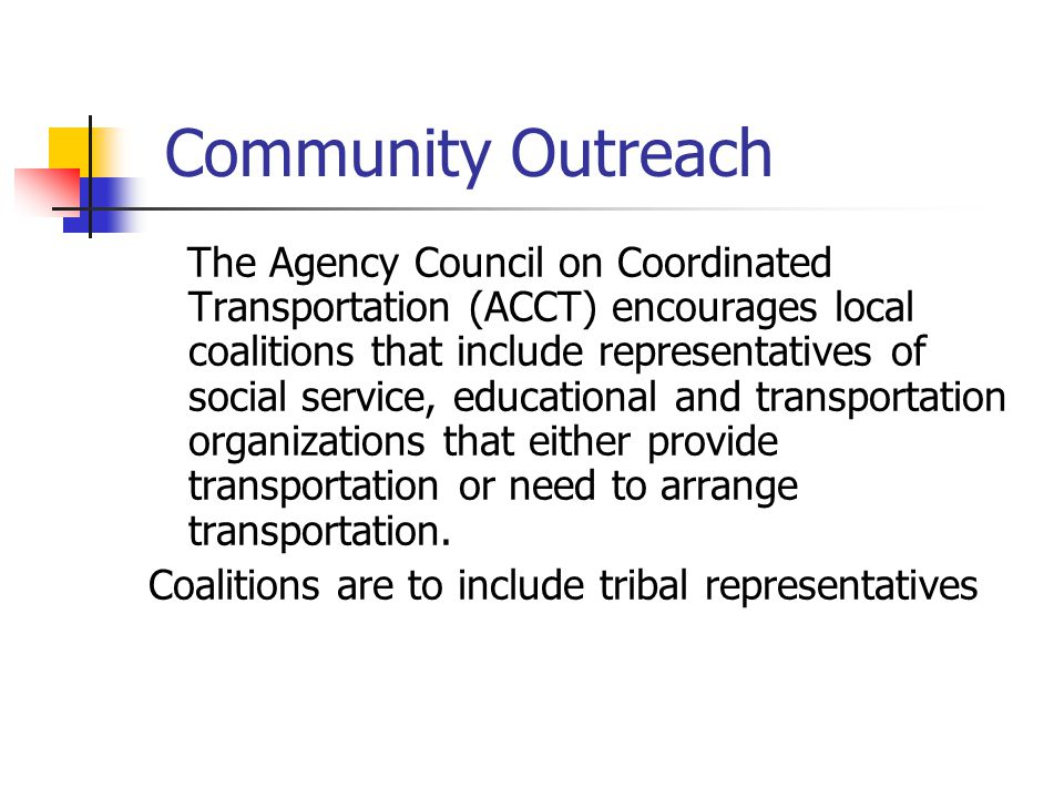 Community Outreach The Agency Council on Coordinated Transportation (ACCT) encourages local coalitions that include representatives of social service, educational and transportation organizations that either provide transportation or need to arrange transportation.