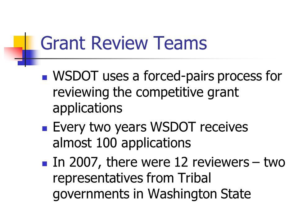Grant Review Teams WSDOT uses a forced-pairs process for reviewing the competitive grant applications Every two years WSDOT receives almost 100 applications In 2007, there were 12 reviewers – two representatives from Tribal governments in Washington State