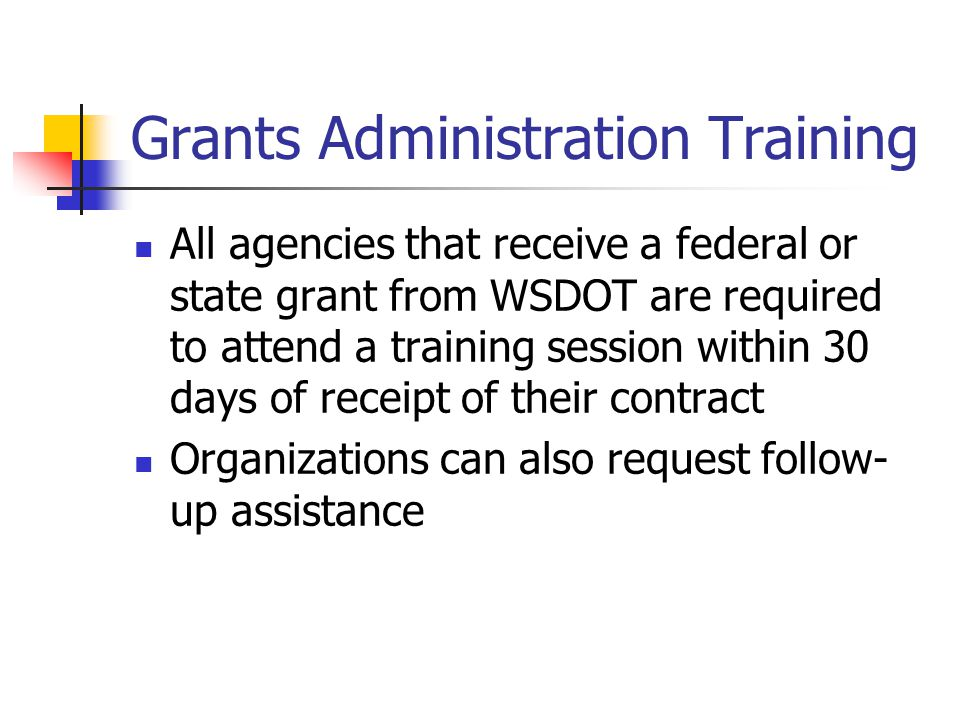 Grants Administration Training All agencies that receive a federal or state grant from WSDOT are required to attend a training session within 30 days of receipt of their contract Organizations can also request follow- up assistance