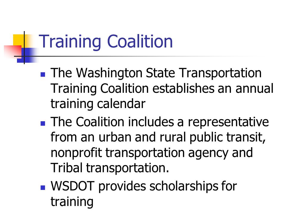 Training Coalition The Washington State Transportation Training Coalition establishes an annual training calendar The Coalition includes a representative from an urban and rural public transit, nonprofit transportation agency and Tribal transportation.