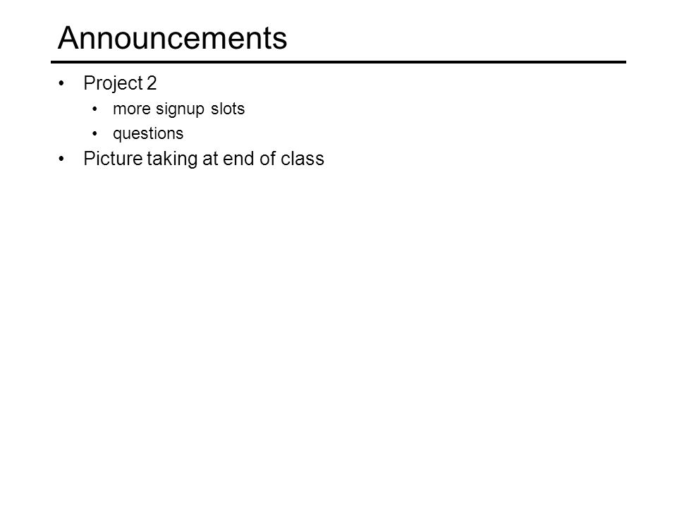 Announcements Project 2 more signup slots questions Picture taking at end of class