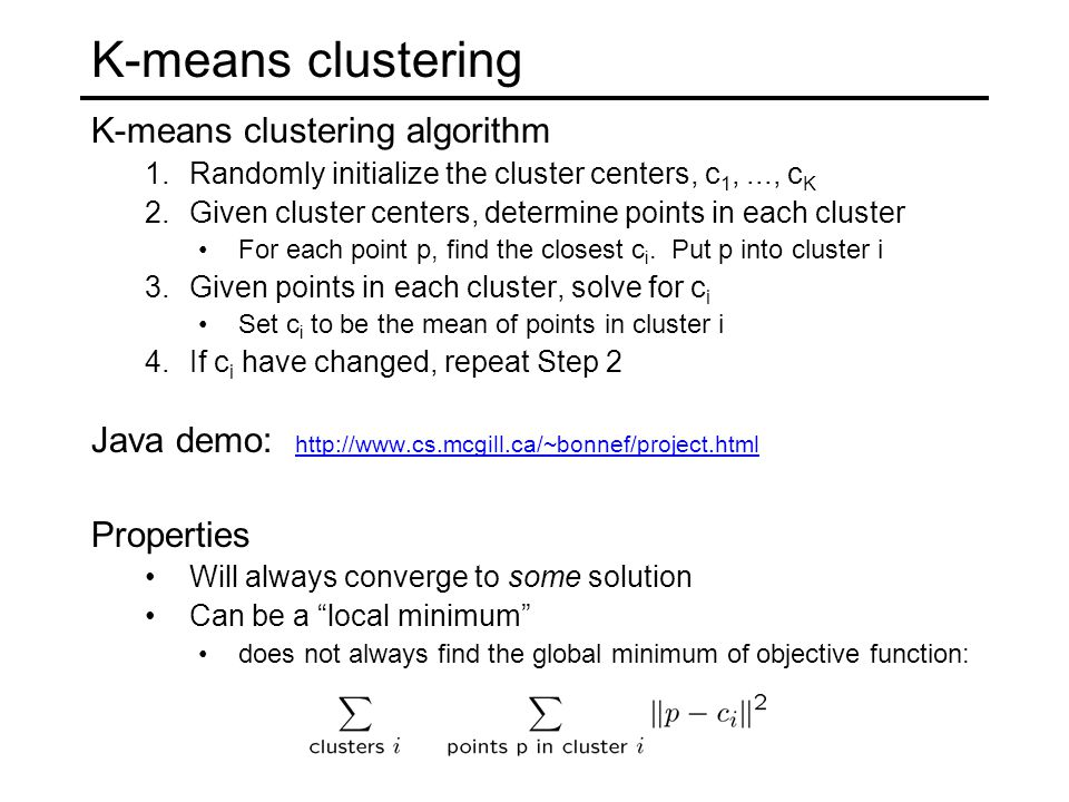 K-means clustering K-means clustering algorithm 1.Randomly initialize the cluster centers, c 1,..., c K 2.Given cluster centers, determine points in each cluster For each point p, find the closest c i.