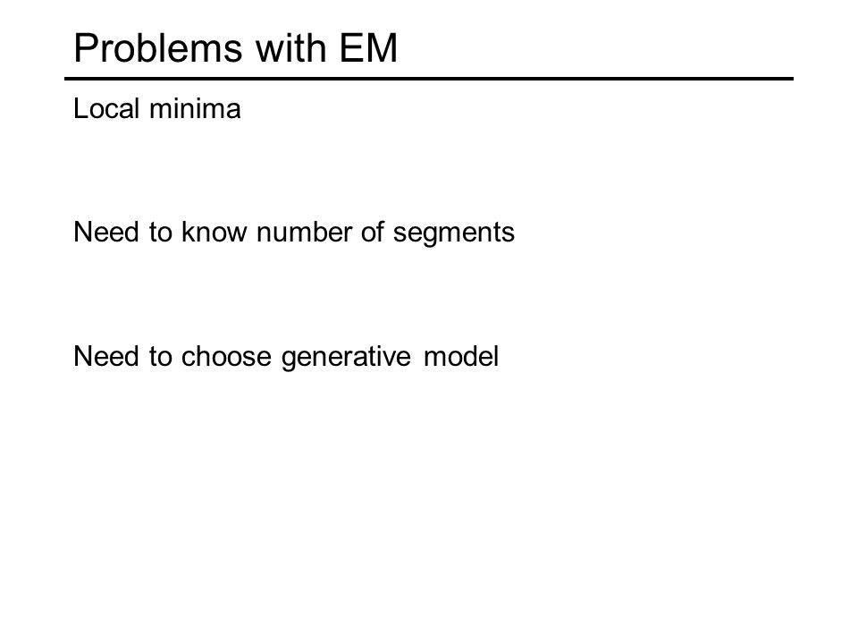 Problems with EM Local minima Need to know number of segments Need to choose generative model