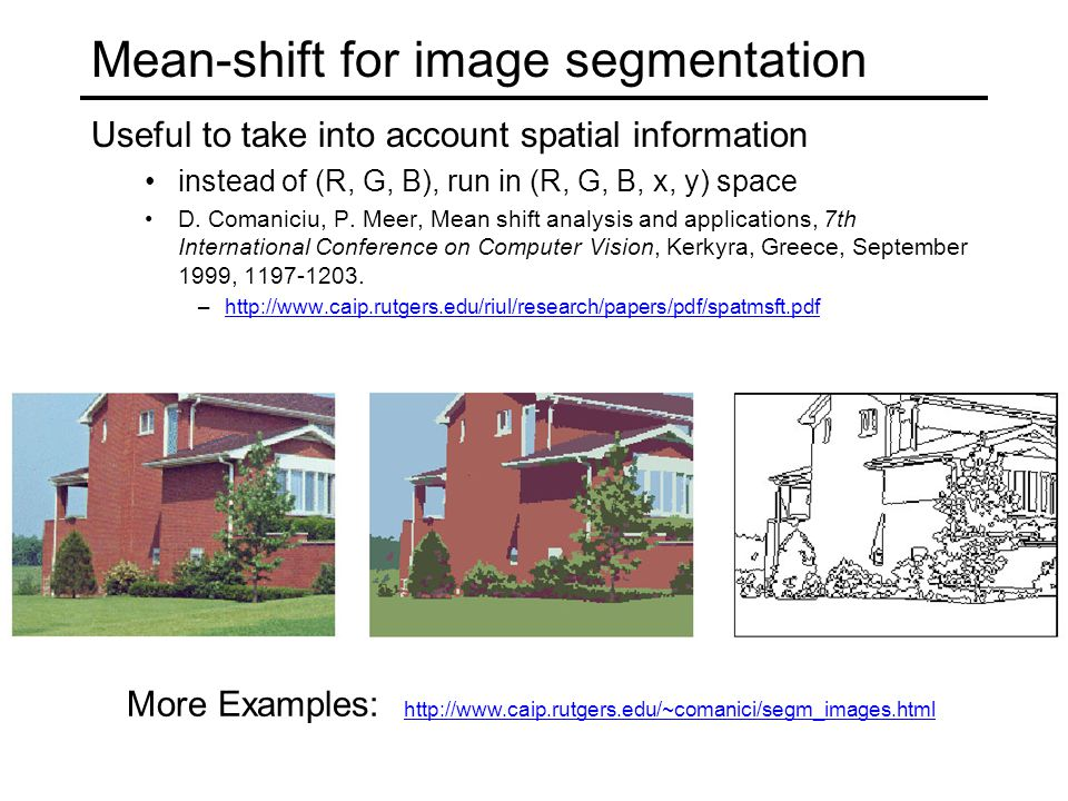 Mean-shift for image segmentation Useful to take into account spatial information instead of (R, G, B), run in (R, G, B, x, y) space D.